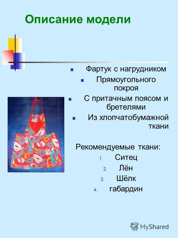 Описание модели Фартук с нагрудником Прямоугольного покроя С притачным поясом и бретелями Из хлопчатобумажной ткани Рекомендуемые ткани: 1. Ситец 2. Лён 3. Шёлк 4. габардин