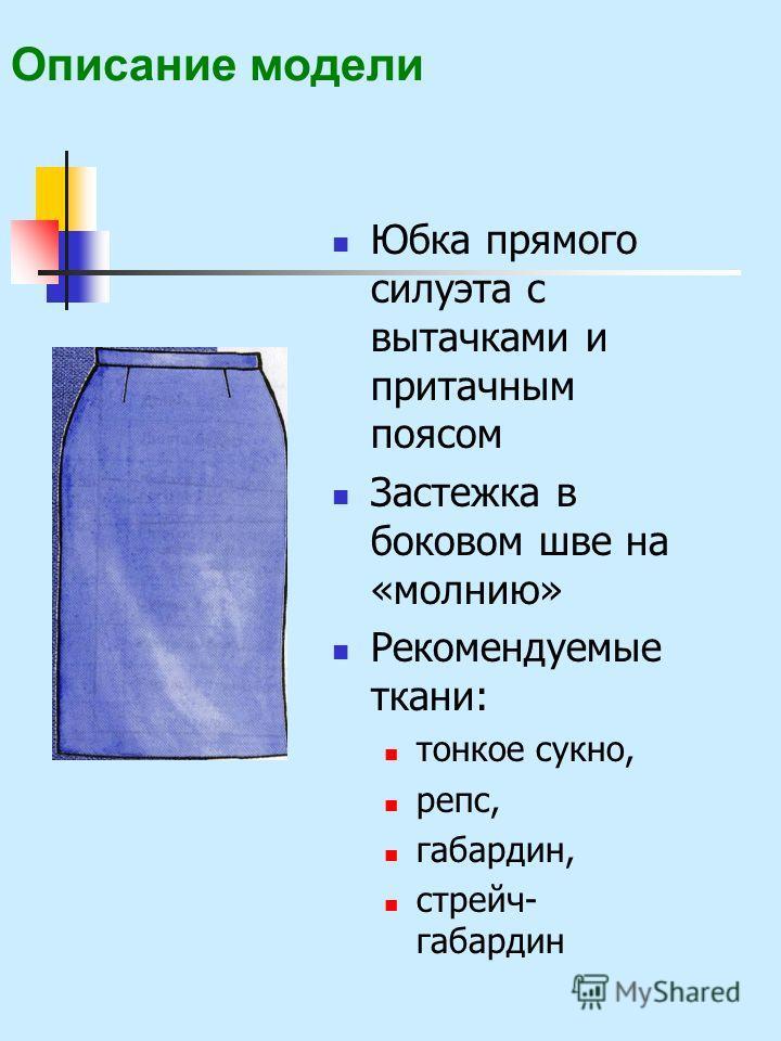 Описание модели Юбка прямого силуэта с вытачками и притачным поясом Застежка в боковом шве на «молнию» Рекомендуемые ткани: тонкое сукно, репс, габардин, стрейч- габардин