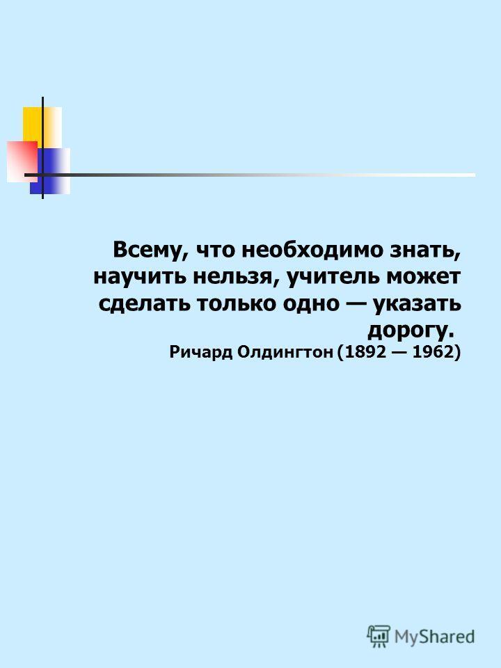 Всему, что необходимо знать, научить нельзя, учитель может сделать только одно указать дорогу. Ричард Олдингтон (1892 1962)