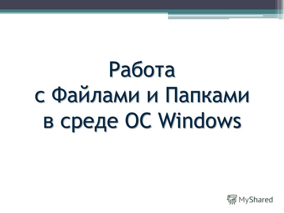 Работа с Файлами и Папками в среде ОС Windows