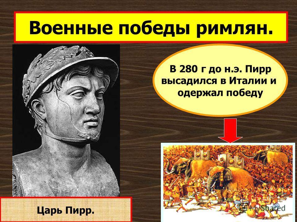 Военные победы римлян. Царь Пирр. В 280 г до н.э. Пирр высадился в Италии и одержал победу