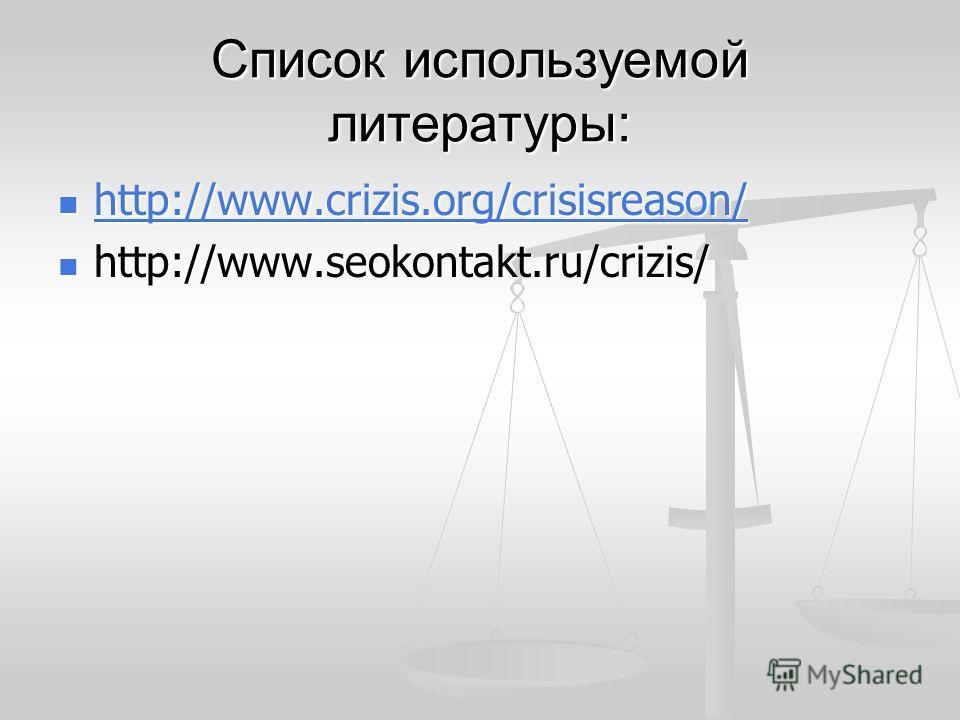 Список используемой литературы: http://www.crizis.org/crisisreason/ http://www.crizis.org/crisisreason/ http://www.crizis.org/crisisreason/ http://www.seokontakt.ru/crizis/ http://www.seokontakt.ru/crizis/