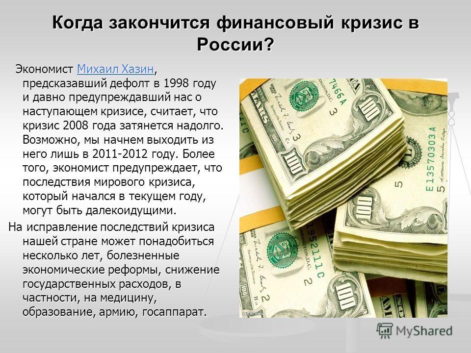Когда закончится финансовый кризис в России? Экономист Михаил Хазин, предсказавший дефолт в 1998 году и давно предупреждавший нас о наступающем кризисе, считает, что кризис 2008 года затянется надолго. Возможно, мы начнем выходить из него лишь в 2011