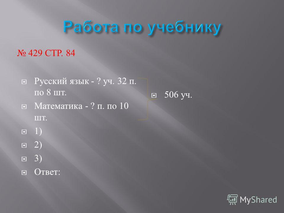 429 СТР. 84 Русский язык - ? уч. 32 п. по 8 шт. Математика - ? п. по 10 шт. 1) 2) 3) Ответ: 506 уч.