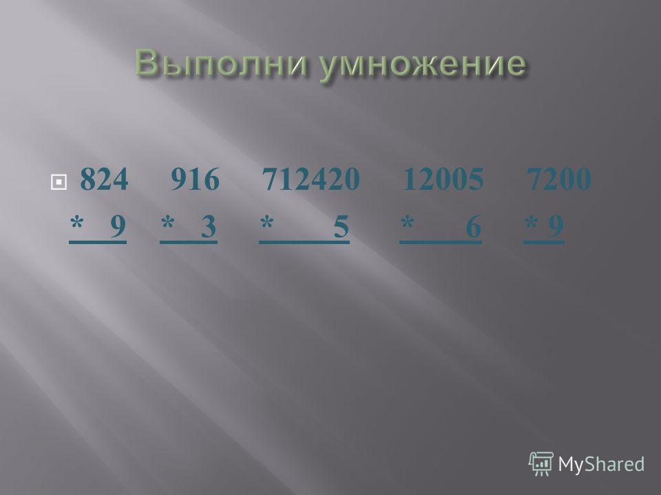 824 916 712420 12005 7200 * 9 * 3 * 5 * 6 * 9