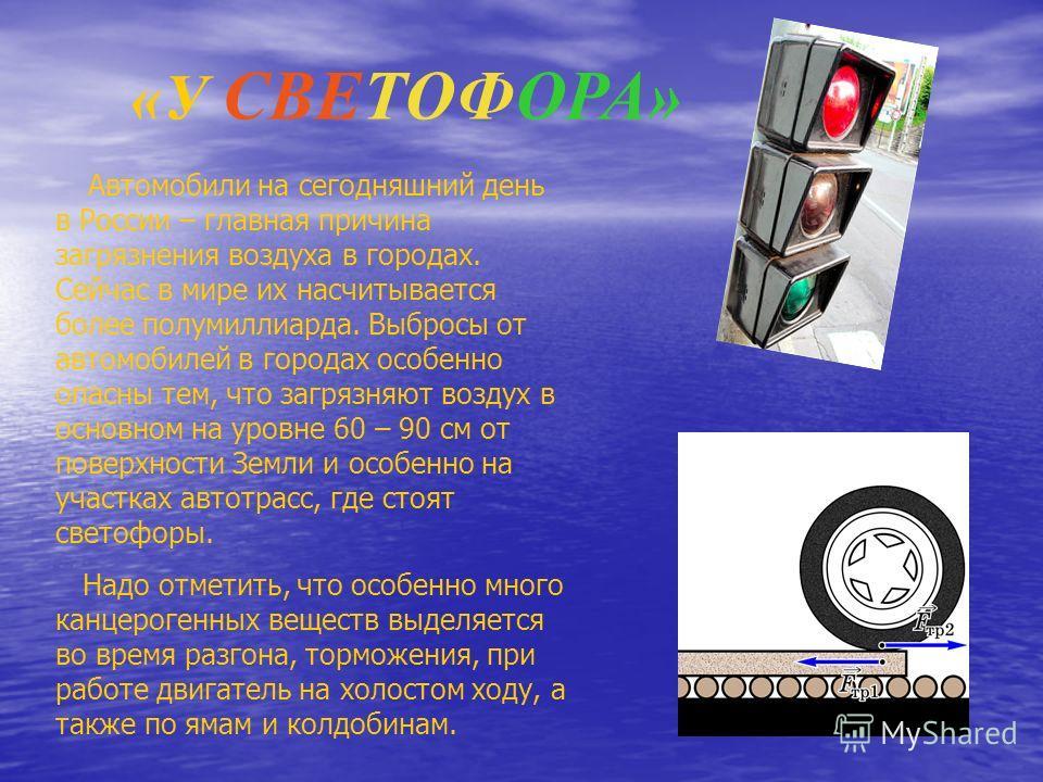 «У СВЕТОФОРА» Автомобили на сегодняшний день в России – главная причина загрязнения воздуха в городах. Сейчас в мире их насчитывается более полумиллиарда. Выбросы от автомобилей в городах особенно опасны тем, что загрязняют воздух в основном на уровн