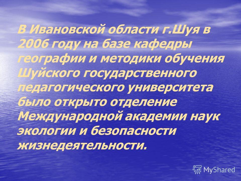 В Ивановской области г.Шуя в 2006 году на базе кафедры географии и методики обучения Шуйского государственного педагогического университета было открыто отделение Международной академии наук экологии и безопасности жизнедеятельности.