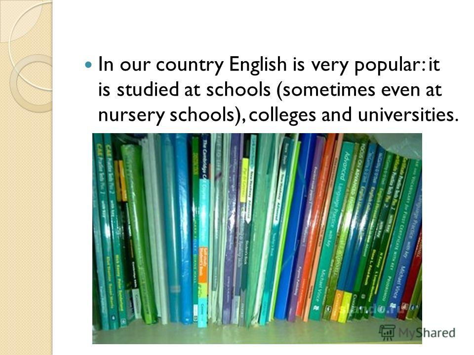 In our country English is very popular: it is studied at schools (sometimes even at nursery schools), colleges and universities.
