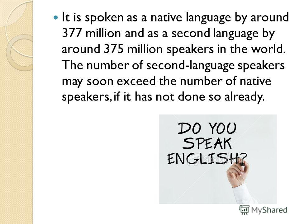 It is spoken as a native language by around 377 million and as a second language by around 375 million speakers in the world. The number of second-language speakers may soon exceed the number of native speakers, if it has not done so already.