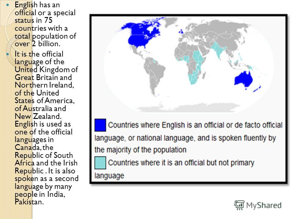 English has an official or a special status in 75 countries with a total population of over 2 billion. It is the official language of the United Kingdom of Great Britain and Northern Ireland, of the United States of America, of Australia and New Zeal