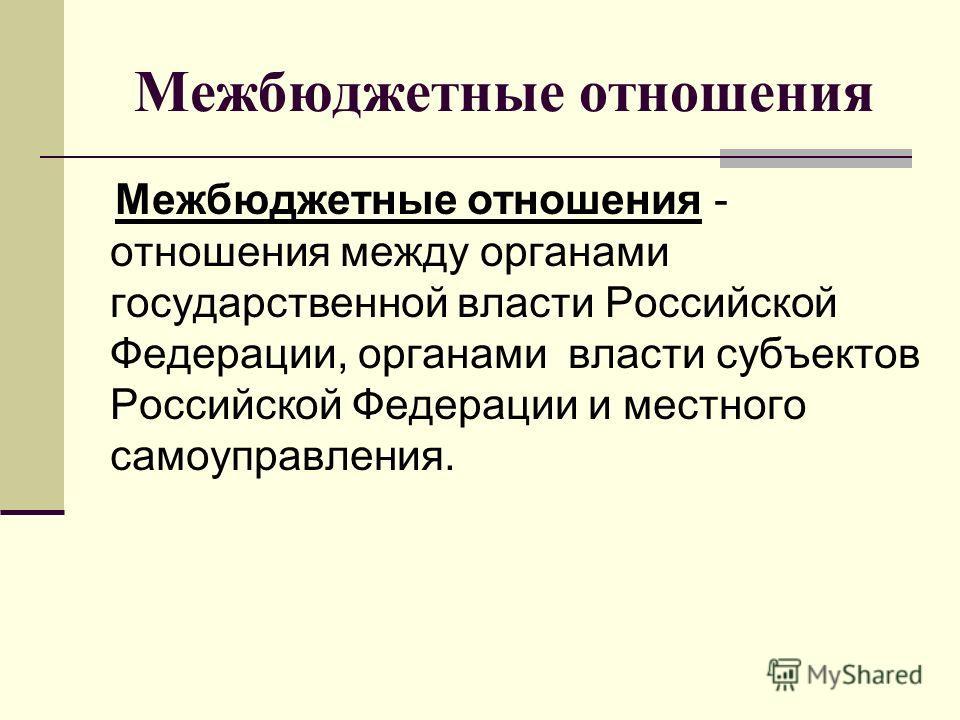 Межбюджетные отношения Межбюджетные отношения - отношения между органами государственной власти Российской Федерации, органами власти субъектов Российской Федерации и местного самоуправления.