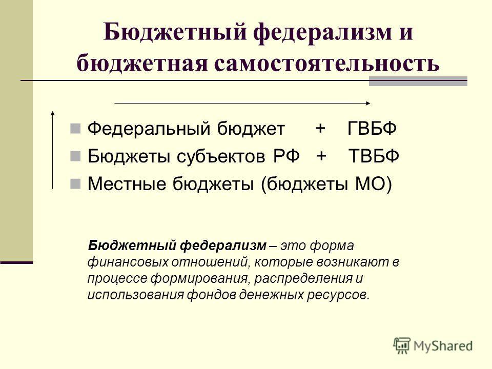 Бюджетный федерализм и бюджетная самостоятельность Федеральный бюджет+ ГВБФ Бюджеты субъектов РФ + ТВБФ Местные бюджеты (бюджеты МО) Бюджетный федерализм – это форма финансовых отношений, которые возникают в процессе формирования, распределения и исп