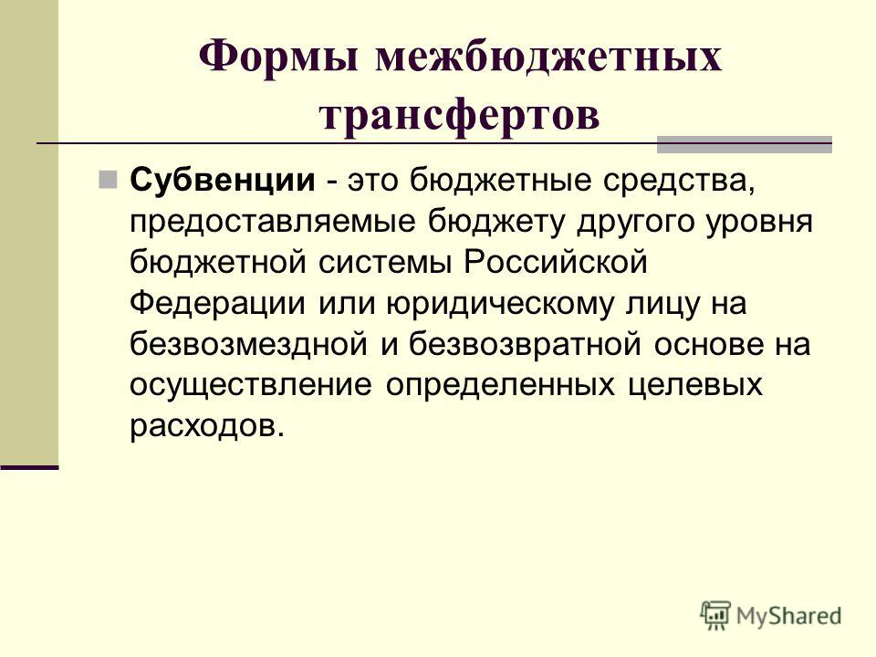 Формы межбюджетных трансфертов Субвенции - это бюджетные средства, предоставляемые бюджету другого уровня бюджетной системы Российской Федерации или юридическому лицу на безвозмездной и безвозвратной основе на осуществление определенных целевых расхо