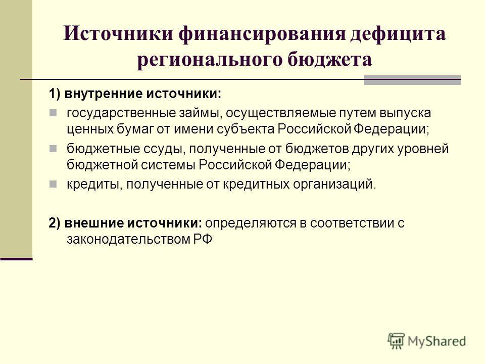 Источники финансирования дефицита регионального бюджета 1) внутренние источники: государственные займы, осуществляемые путем выпуска ценных бумаг от имени субъекта Российской Федерации; бюджетные ссуды, полученные от бюджетов других уровней бюджетной