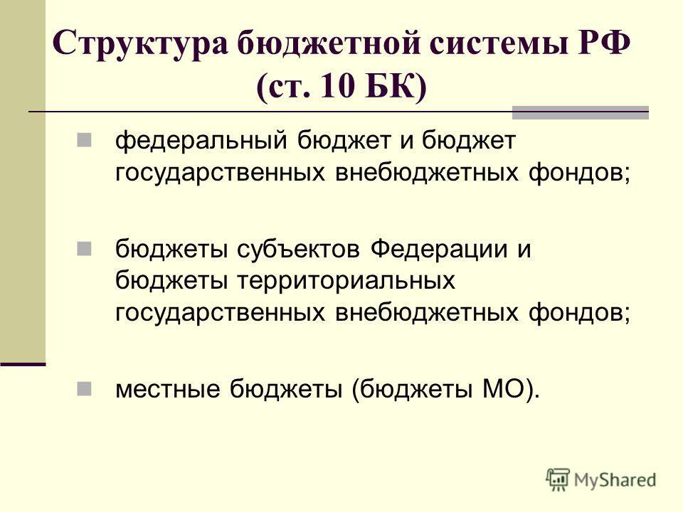 Структура бюджетной системы РФ (ст. 10 БК) федеральный бюджет и бюджет государственных внебюджетных фондов; бюджеты субъектов Федерации и бюджеты территориальных государственных внебюджетных фондов; местные бюджеты (бюджеты МО).