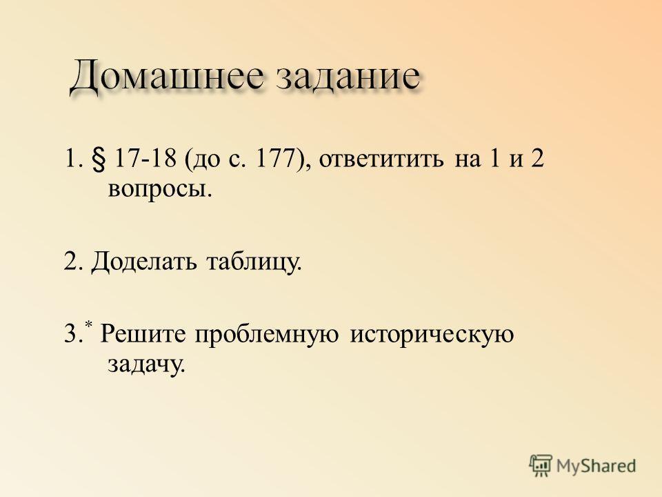 1. § 17-18 ( до с. 177), ответитить на 1 и 2 вопросы. 2. Доделать таблицу. 3. * Решите проблемную историческую задачу.