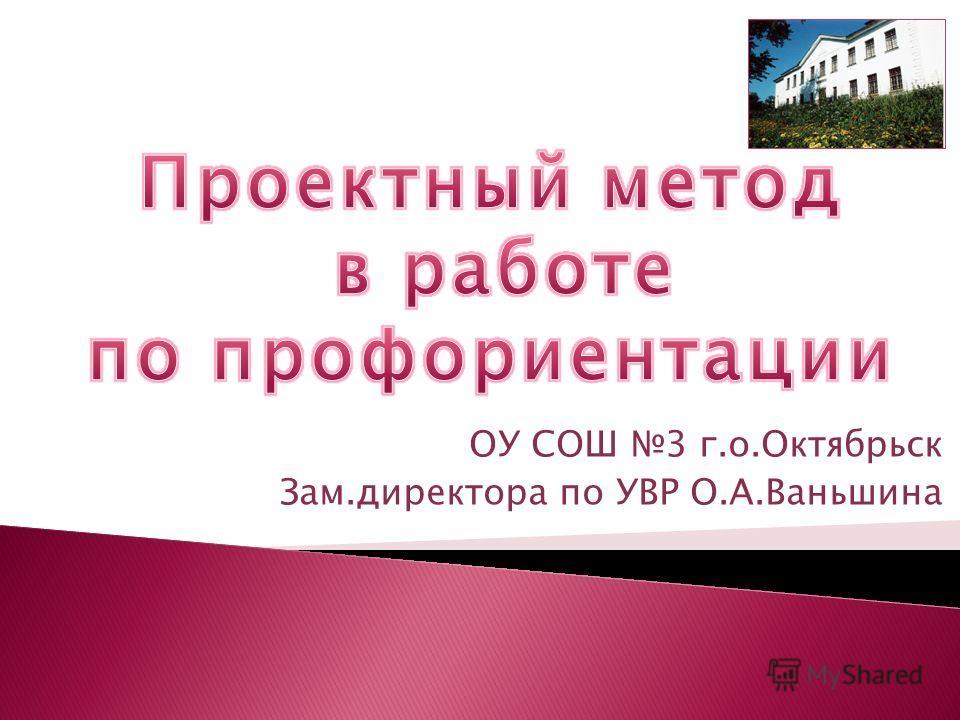 ОУ СОШ 3 г.о.Октябрьск Зам.директора по УВР О.А.Ваньшина