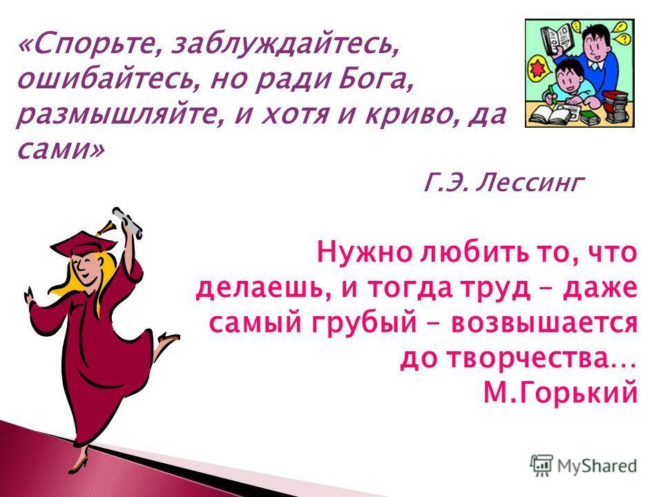 «Спорьте, заблуждайтесь, ошибайтесь, но ради Бога, размышляйте, и хотя и криво, да сами» Г.Э. Лессинг Нужно любить то, что делаешь, и тогда труд – даже самый грубый – возвышается до творчества… М.Горький