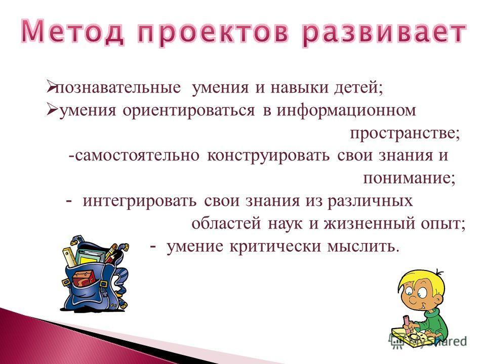 познавательные умения и навыки детей; умения ориентироваться в информационном пространстве; -самостоятельно конструировать свои знания и понимание; - интегрировать свои знания из различных областей наук и жизненный опыт; - умение критически мыслить.