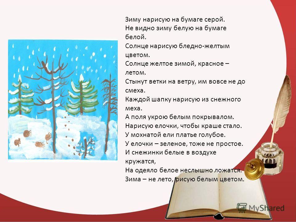 Зиму нарисую на бумаге серой. Не видно зиму белую на бумаге белой. Солнце нарисую бледно-желтым цветом. Солнце желтое зимой, красное – летом. Стынут ветки на ветру, им вовсе не до смеха. Каждой шапку нарисую из снежного меха. А поля укрою белым покры