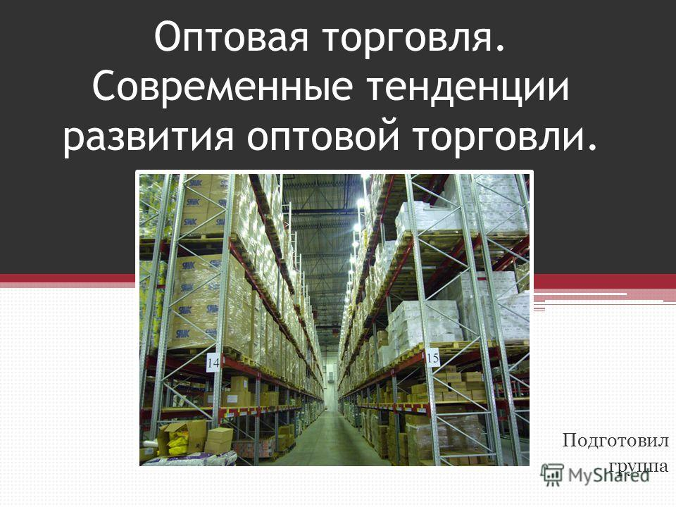 Оптовая торговля. Современные тенденции развития оптовой торговли. Подготовил группа