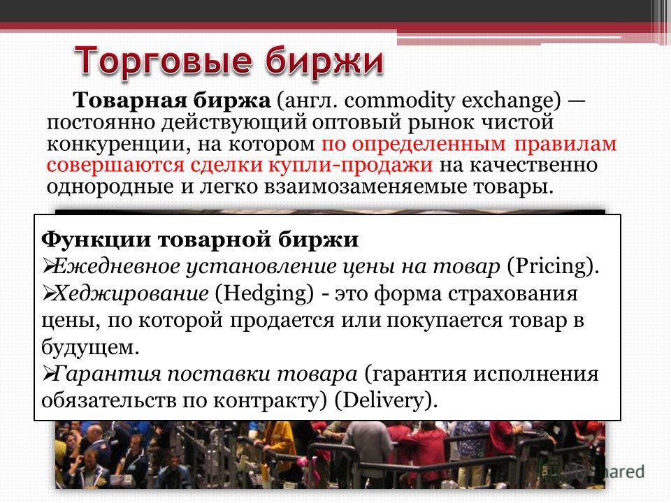 Товарная биржа (англ. commodity exchange) постоянно действующий оптовый рынок чистой конкуренции, на котором по определенным правилам совершаются сделки купли-продажи на качественно однородные и легко взаимозаменяемые товары. Функции товарной биржи Е