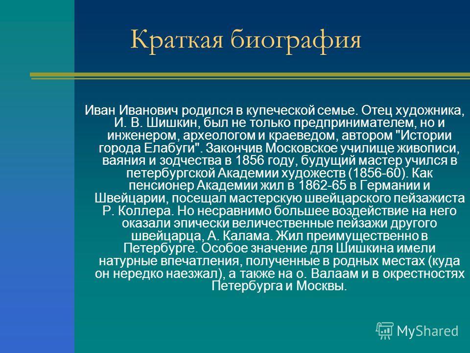 Краткая биография Иван Иванович родился в купеческой семье. Отец художника, И. В. Шишкин, был не только предпринимателем, но и инженером, археологом и краеведом, автором