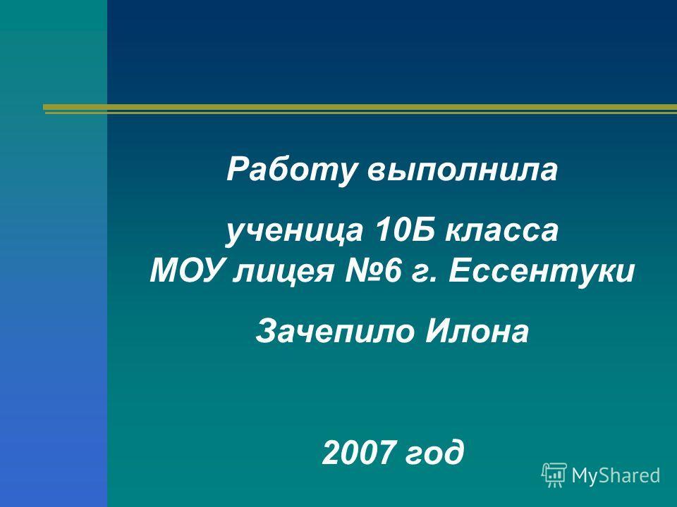 Работу выполнила ученица 10Б класса МОУ лицея 6 г. Ессентуки Зачепило Илона 2007 год