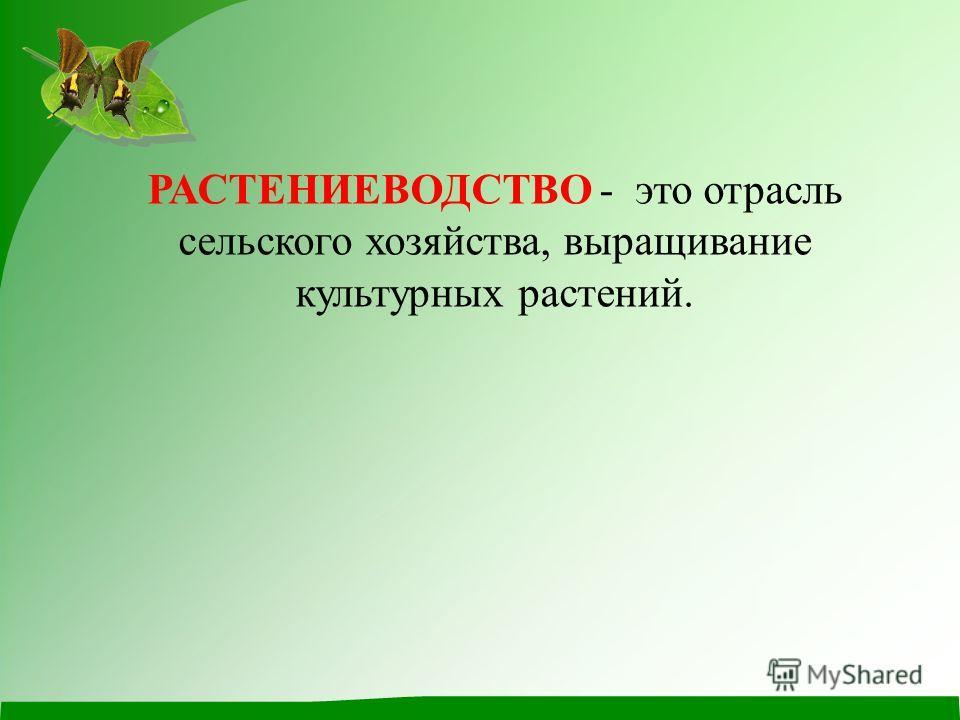 РАСТЕНИЕВОДСТВО - это отрасль сельского хозяйства, выращивание культурных растений.