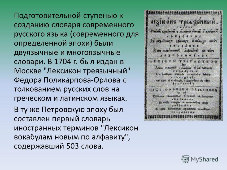 Подготовительной ступенью к созданию словаря современного русского языка (современного для определенной эпохи) были двуязычные и многоязычные словари. В 1704 г. был издан в Москве