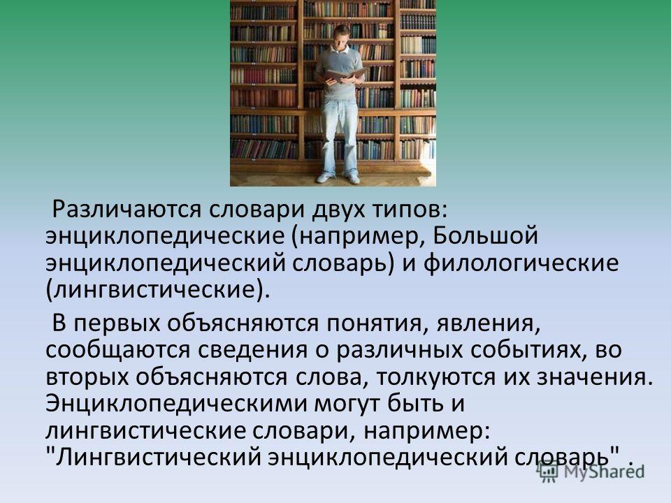 Различаются словари двух типов: энциклопедические (например, Большой энциклопедический словарь) и филологические (лингвистические). В первых объясняются понятия, явления, сообщаются сведения о различных событиях, во вторых объясняются слова, толкуютс
