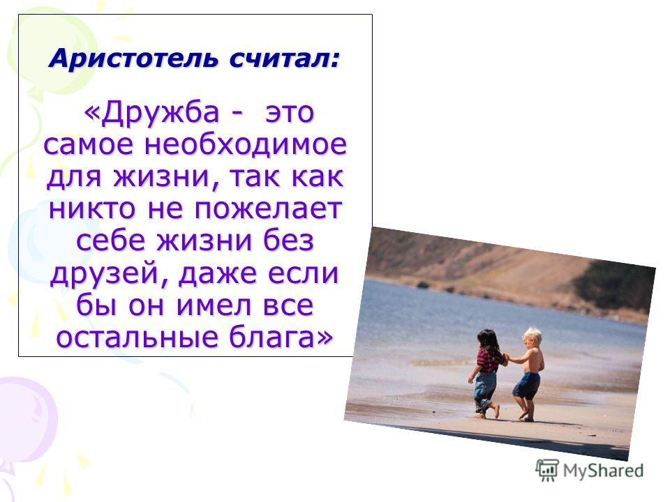 Аристотель считал: «Дружба - это самое необходимое для жизни, так как никто не пожелает себе жизни без друзей, даже если бы он имел все остальные блага»