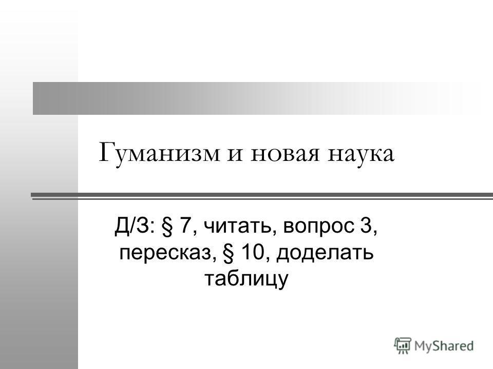 Гуманизм и новая наука Д/З: § 7, читать, вопрос 3, пересказ, § 10, доделать таблицу