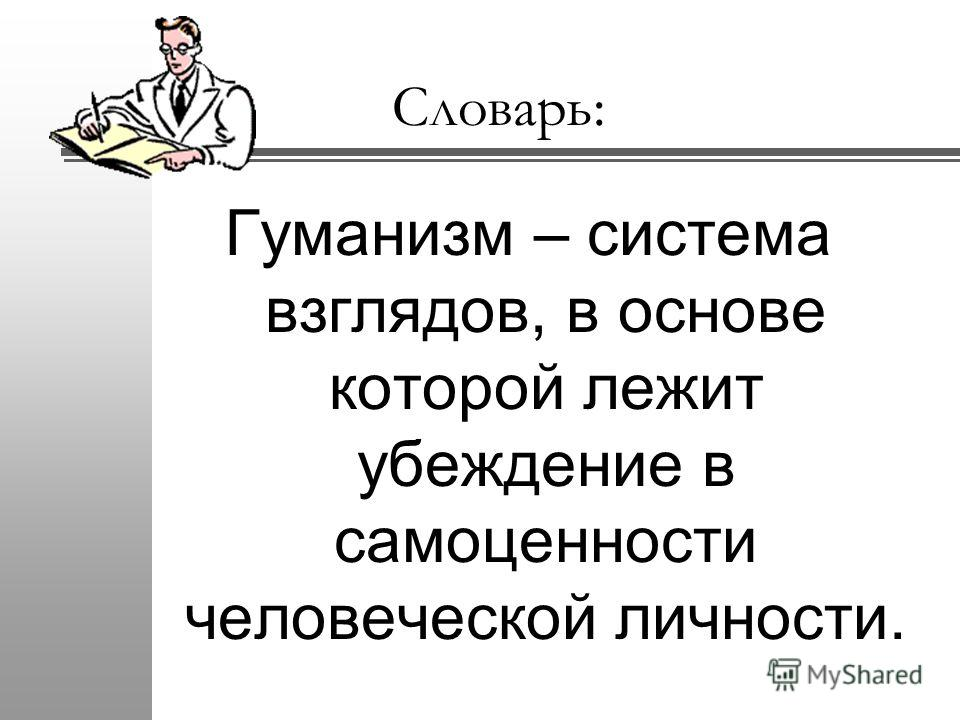 Словарь: Гуманизм – система взглядов, в основе которой лежит убеждение в самоценности человеческой личности.