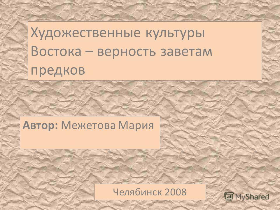 Художественные культуры Востока – верность заветам предков Автор: Межетова Мария Челябинск 2008
