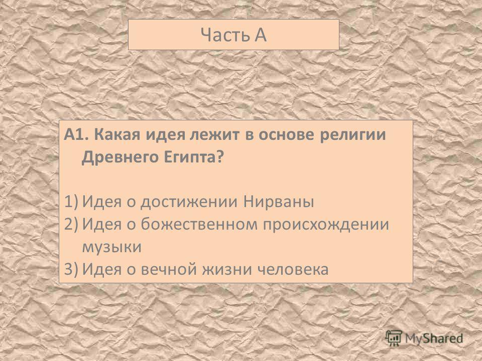 Часть А А1. Какая идея лежит в основе религии Древнего Египта? 1)Идея о достижении Нирваны 2)Идея о божественном происхождении музыки 3)Идея о вечной жизни человека