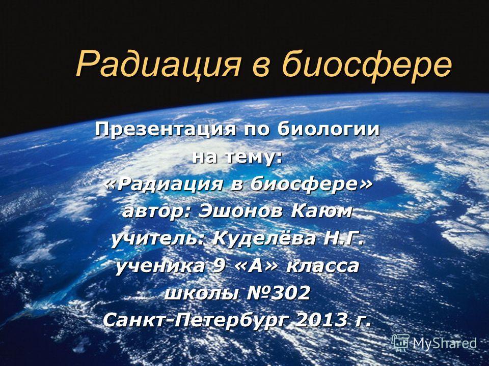 Радиация в биосфере Презентация по биологии на тему: «Радиация в биосфере» автор: Эшонов Каюм учитель: Куделёва Н.Г. ученика 9 «А» класса школы 302 Санкт-Петербург 2013 г.