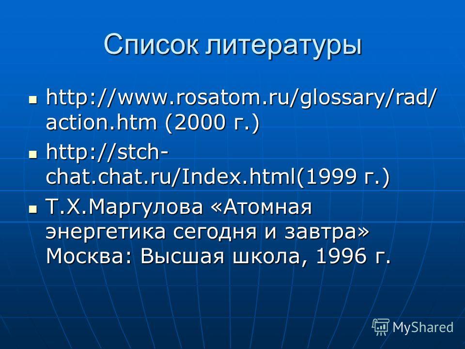 Список литературы http://www.rosatom.ru/glossary/rad/ action.htm (2000 г.) http://www.rosatom.ru/glossary/rad/ action.htm (2000 г.) http://stch- chat.chat.ru/Index.html(1999 г.) http://stch- chat.chat.ru/Index.html(1999 г.) Т.Х.Маргулова «Атомная эне