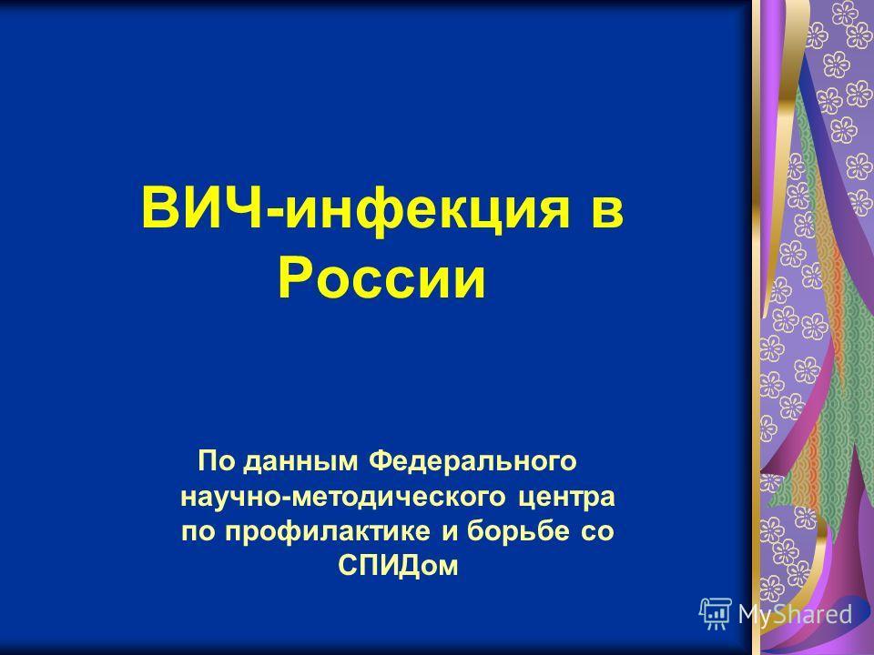 По данным Федерального научно-методического центра по профилактике и борьбе со СПИДом ВИЧ-инфекция в России