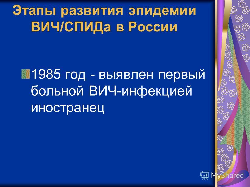 Этапы развития эпидемии ВИЧ/СПИДа в России 1985 год - выявлен первый больной ВИЧ-инфекцией иностранец