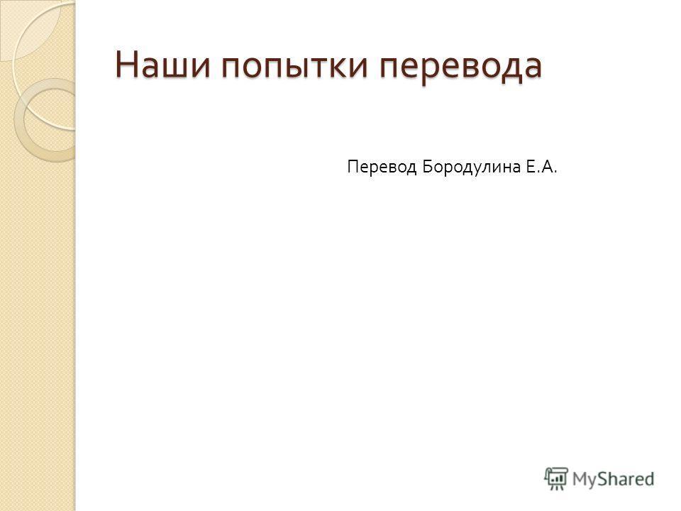 Наши попытки перевода Перевод Бородулина Е. А.