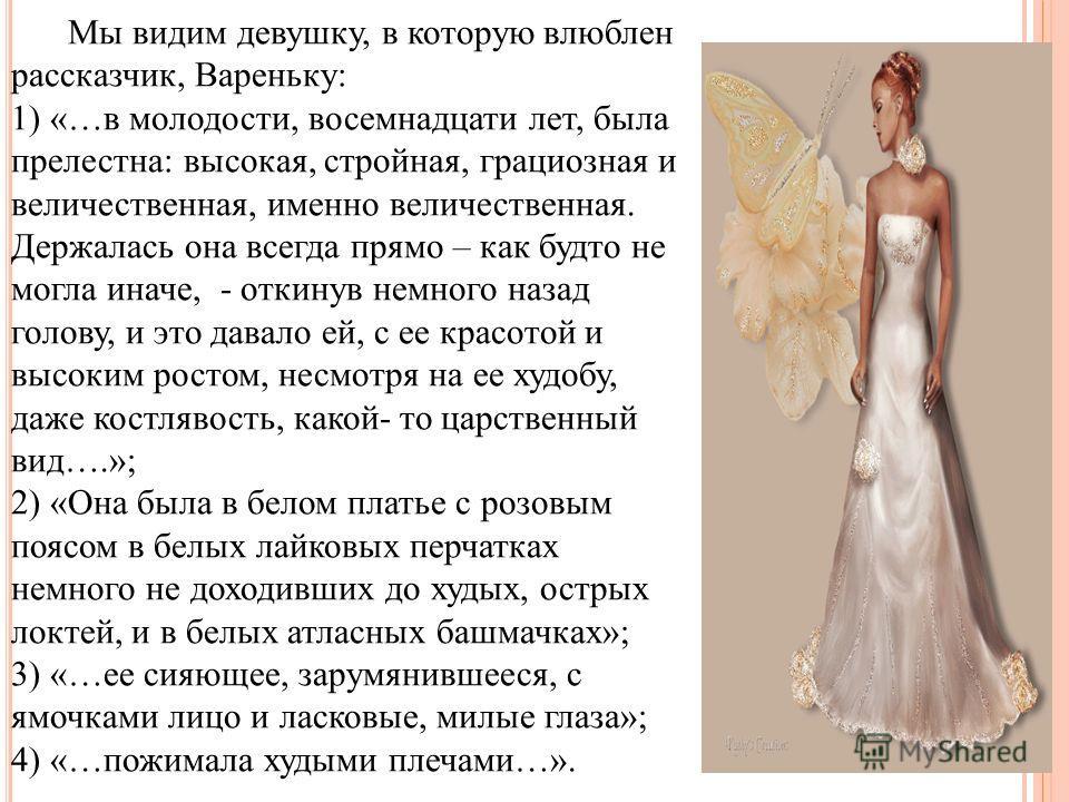 Мы видим девушку, в которую влюблен рассказчик, Вареньку: 1) «…в молодости, восемнадцати лет, была прелестна: высокая, стройная, грациозная и величественная, именно величественная. Держалась она всегда прямо – как будто не могла иначе, - откинув немн