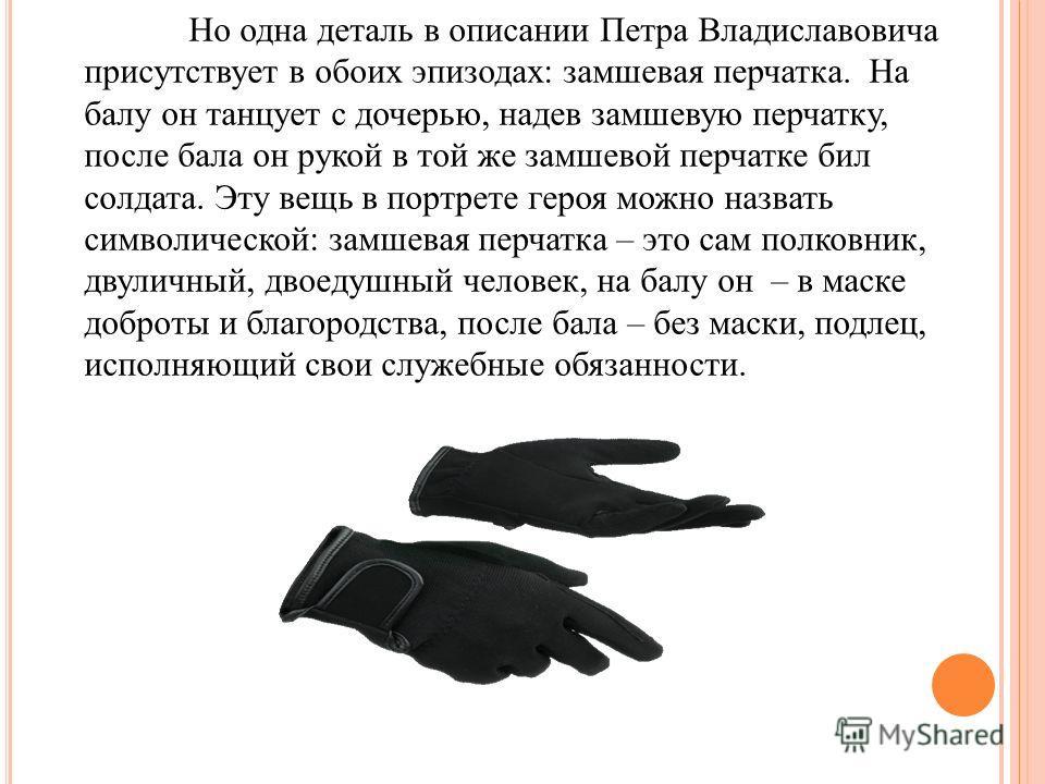 Но одна деталь в описании Петра Владиславовича присутствует в обоих эпизодах: замшевая перчатка. На балу он танцует с дочерью, надев замшевую перчатку, после бала он рукой в той же замшевой перчатке бил солдата. Эту вещь в портрете героя можно назват