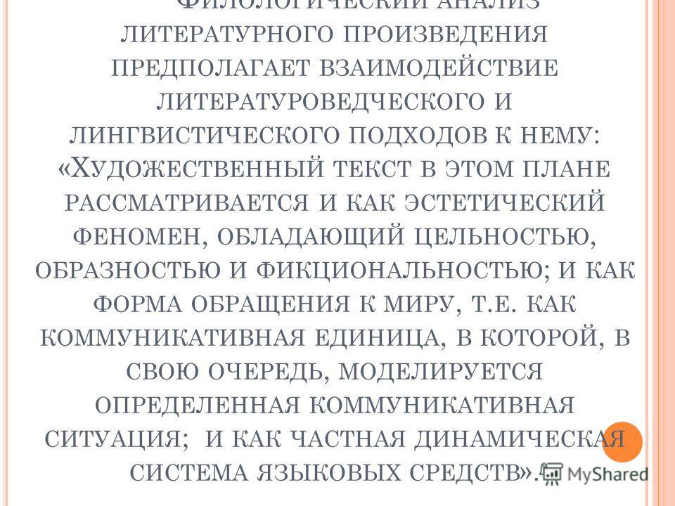 Ф ИЛОЛОГИЧЕСКИЙ АНАЛИЗ ЛИТЕРАТУРНОГО ПРОИЗВЕДЕНИЯ ПРЕДПОЛАГАЕТ ВЗАИМОДЕЙСТВИЕ ЛИТЕРАТУРОВЕДЧЕСКОГО И ЛИНГВИСТИЧЕСКОГО ПОДХОДОВ К НЕМУ : «Х УДОЖЕСТВЕННЫЙ ТЕКСТ В ЭТОМ ПЛАНЕ РАССМАТРИВАЕТСЯ И КАК ЭСТЕТИЧЕСКИЙ ФЕНОМЕН, ОБЛАДАЮЩИЙ ЦЕЛЬНОСТЬЮ, ОБРАЗНОСТЬЮ