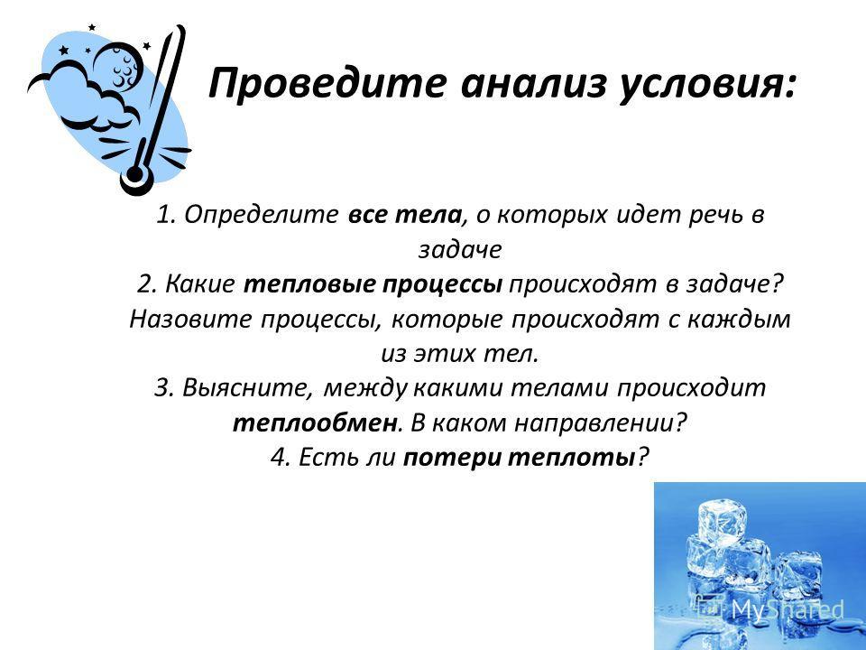 Проведите анализ условия: 1. Определите все тела, о которых идет речь в задаче 2. Какие тепловые процессы происходят в задаче? Назовите процессы, которые происходят с каждым из этих тел. 3. Выясните, между какими телами происходит теплообмен. В каком