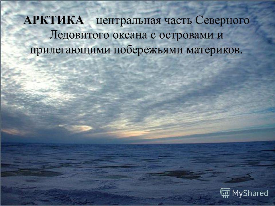 АРКТИКА – центральная часть Северного Ледовитого океана с островами и прилегающими побережьями материков.
