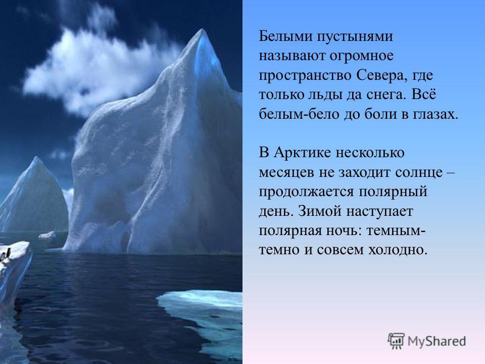 Белыми пустынями называют огромное пространство Севера, где только льды да снега. Всё белым-бело до боли в глазах. В Арктике несколько месяцев не заходит солнце – продолжается полярный день. Зимой наступает полярная ночь: темным- темно и совсем холод