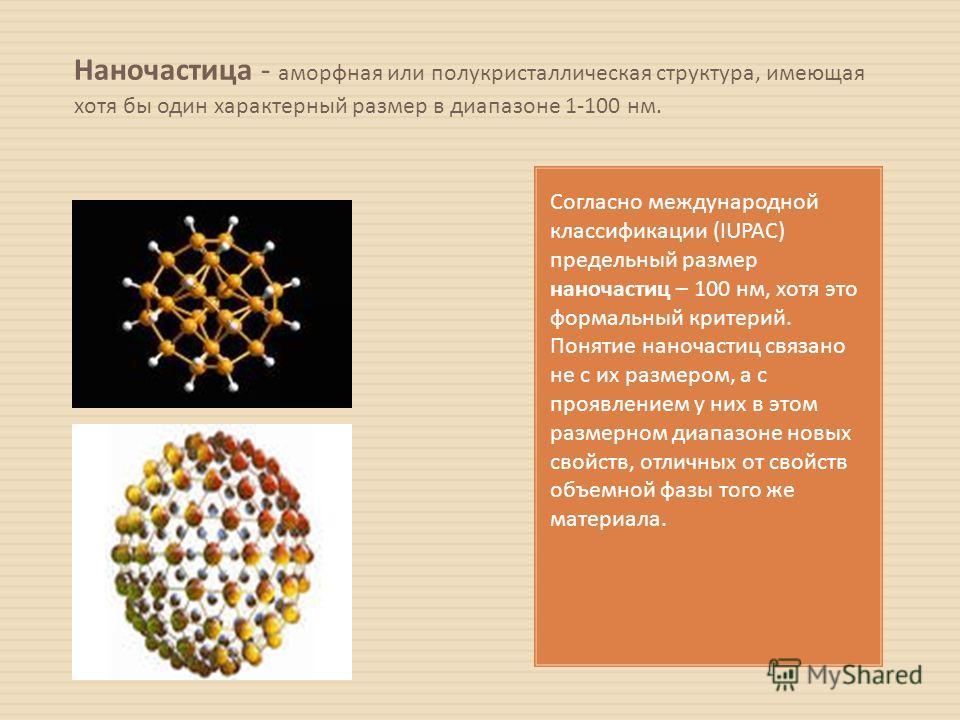 Наночастица - аморфная или полукристаллическая структура, имеющая хотя бы один характерный размер в диапазоне 1-100 нм. Согласно международной классификации (IUPAC) предельный размер наночастиц – 100 нм, хотя это формальный критерий. Понятие наночаст