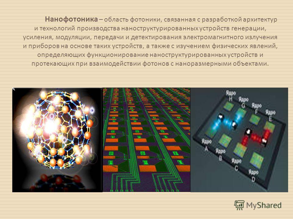 Нанофотоника – область фотоники, связанная с разработкой архитектур и технологий производства наноструктурированных устройств генерации, усиления, модуляции, передачи и детектирования электромагнитного излучения и приборов на основе таких устройств,