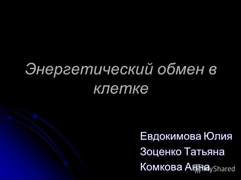 Энергетический обмен в клетке Евдокимова Юлия Зоценко Татьяна Комкова Анна